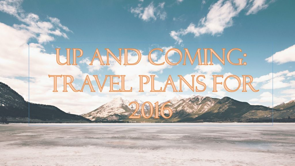 Up And Coming: Travel Plans For 2016