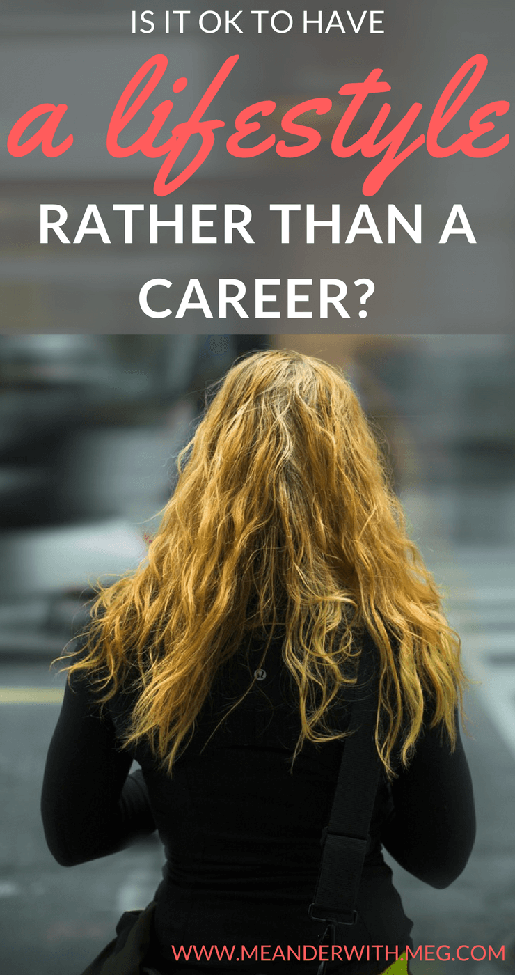 Is it ok to have a lifestyle rather than a career? Is it ok to choose a different path in life than the one that is expected of you? What happens if you want to travel rather than forge ahead with a career?
